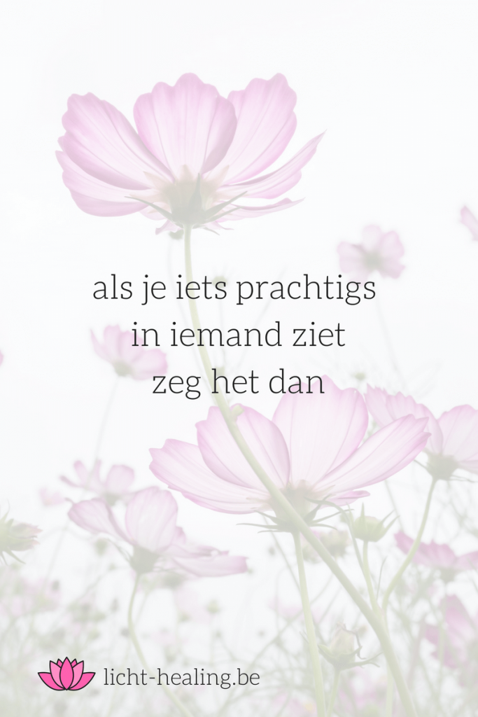 als je iets prachtigs in iemand ziet zeg het dan, quote, nederlands, depressie, burn-out, mindset, mantra, spiritueel, coach, geluk