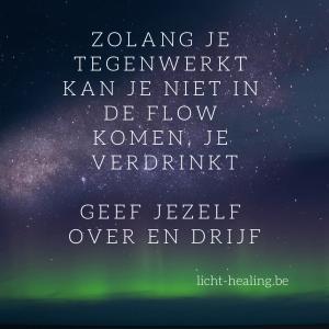 Motiverende quotes, innerlijke reis - Zolang je tegenwerkt kan je niet in de flow komen, je verdrinkt. Geef jezelf over en drijf.