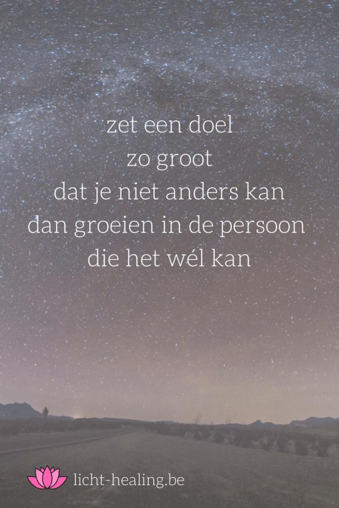 zet een doel zo groot dat je niet anders kan dan groeien in de persoon die het wel kan, mindset, geluk, depressie, quotes, nederlands