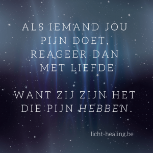 Motiverende quotes, innerlijke reis - Als iemand jou pijn doet, reageer dan met liefde. Want zij zijn het die pijn hebben.